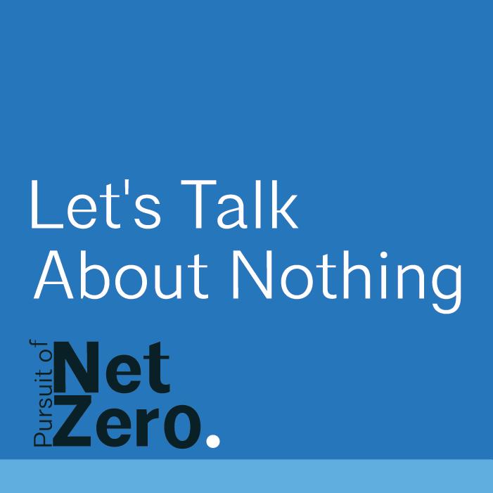Let's Talk About Nothing: Pursuit of Net Zero
